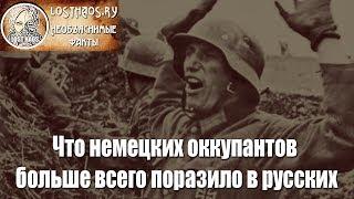 Что немецких оккупантов больше всего поразило в русских...