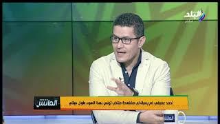 الماتش -أحمد عفيفي:لم يسبق لي مشاهدة منتخب تونس بهذا الأداء.. وأتمنى مستوى أفضل في المباريات المقبلة