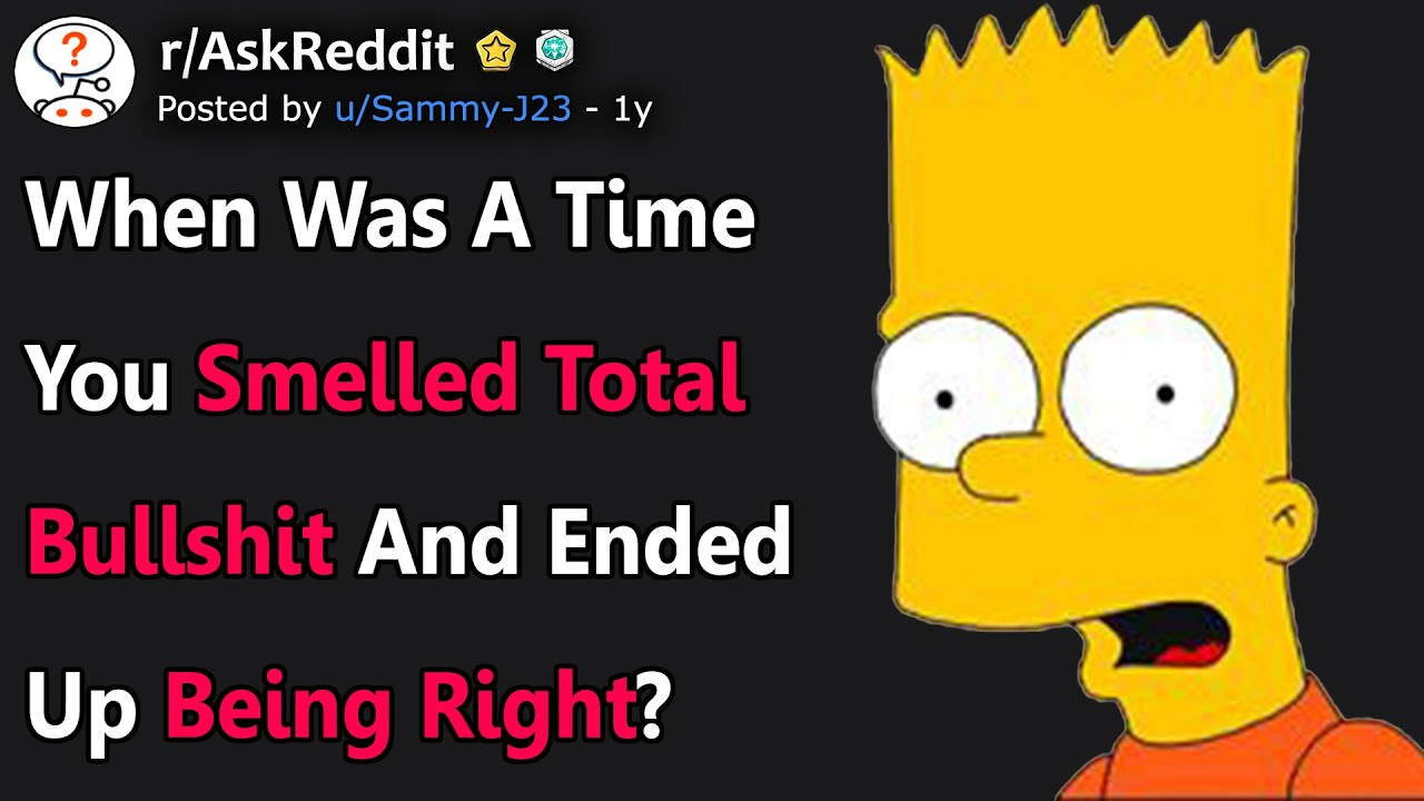 When Was a Time You Smelled TOTAL BULLSH!T And Ended Up Being Right? (r/AskReddit)