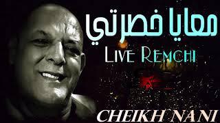 Cheikh Nani - M3aya KHasarti (معايا خصرتي) Exclusive Live Remchi