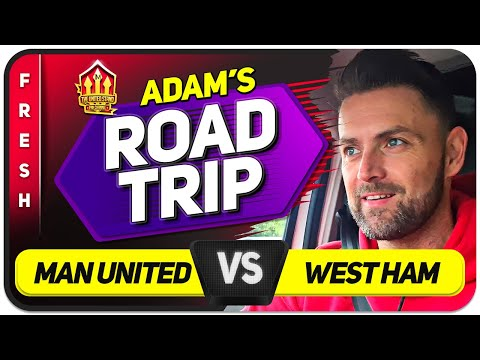 LET'S GET TO THE FINAL! Manchester United vs West Ham ADAM ROAD TRIP   Man United News