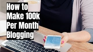 How to Make $100k Per Month From a Blog in 2017