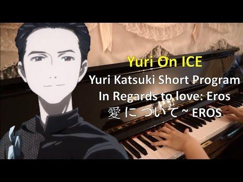 【Yuri !!! On Ice】 In Regards to love: Eros / 愛 に ついて ~ EROS【Piano Rearrangement】