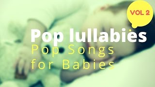 Baby lullaby music - Pop Lullaby songs Vol2 - Modern Naptime Music renditions pop songs for babies