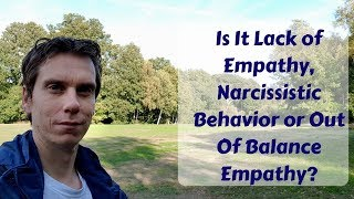 Is It Lack of Empathy, Narcissistic Behavior Or Out Of Balance Empathy?  I Am an Empath Now What?