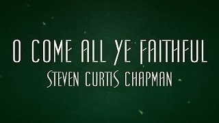 O Come All Ye Faithful - Steven Curtis Chapman