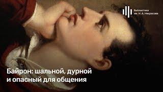 «Романтизм как обман зрения». Лекция 1. «Байрон: шальной, дурной и опасный для общения»