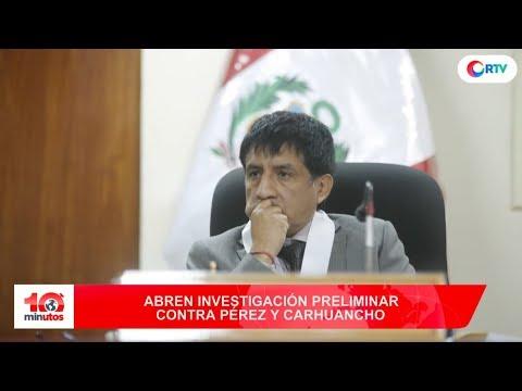Abren investigación preliminar contra Pérez y Carhuancho - 10 minutos Edición Tarde