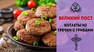 ЛУЧШИЕ РЕЦЕПТЫ МЕНЮ ВЕЛИКОГО ПОСТА 2018 | Котлеты из гречки с грибами | Вкусные рецепты с фото