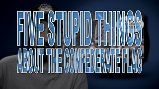 Five Stupid Things About the Confederate Flag