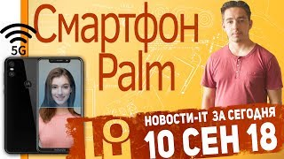 Новости IT. Palm 2018, Huawei Mate 20, Samsung Galaxy S10 5G, Motorola P30 Play