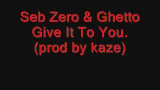 Seb Zero ft Ghetto - Give It To You (prod by kaze)