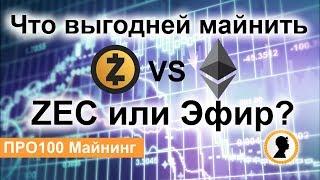 Что выгодней майнить сейчас ZEC или ETH (ЭФИР)?