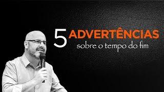 5 ADVERTÊNCIAS SOBRE O TEMPO DO FIM - Marcio Leareno