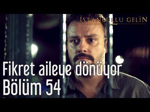 İstanbullu Gelin 54. Bölüm - Fikret Aileye Dönüyor