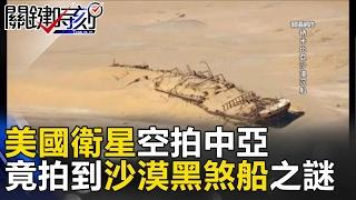 美國衛星空拍中亞竟拍到驚人照片「沙漠黑煞船」之謎! 關鍵時刻 20170221-4 黃創夏 馬西屏 傅鶴齡
