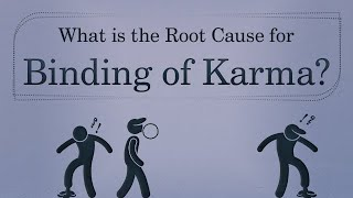 What is the Root Cause for Binding of Karma?
