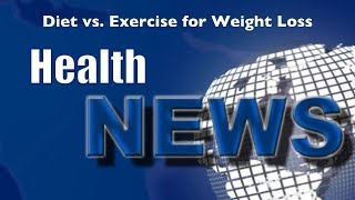 Today's Chiropractic HealthNews For You - Diet vs. Exercise for Weight Loss