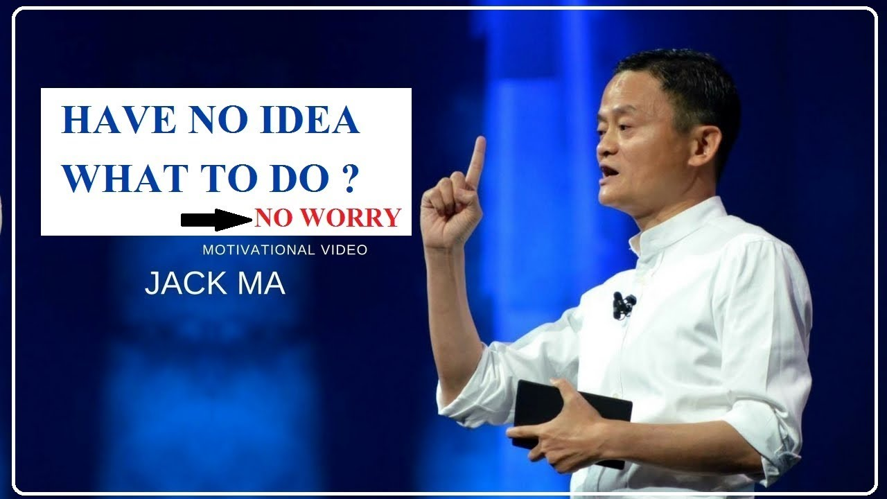 Jack Ma S Motivational Words L Have No Idea What To Do No Worry