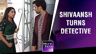 Shivaansh turns Detective to prove himself innocent | Ishqbaaz