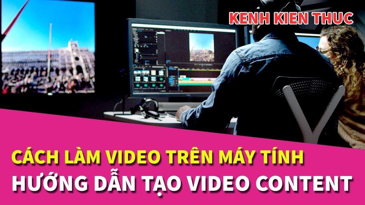 Cách làm video trên máy tính để kiếm tiền YouTube | Kênh Kiến Thức