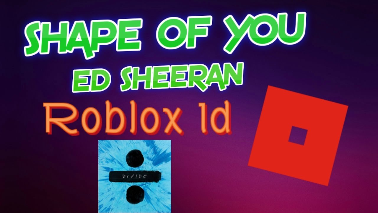 Shape Of You Ed Sheeran Roblox Id - roblox song id rolex