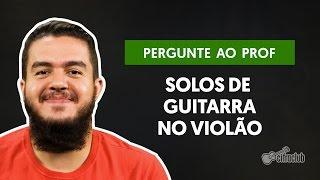 Tem como tocar solos de guitarra no violão? | Pergunte ao Professor