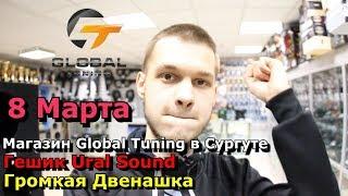 Магазин Global Tuning в Сургуте; Гешик Ural Sound; Громкая Двенашка; 8 марта Блог