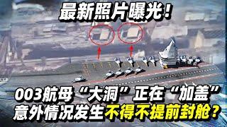 """最新照片曝光!甲板显著变化,003航母""""大洞""""正在""""加盖"""":意外情况发生,不得不提前封舱?印度国产航母早有""""先见之明""""【强国军事】"""