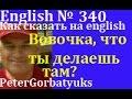 Английский, №340,короткие фразы , как сказать на английском, Вовочка, что ты там делаеешь