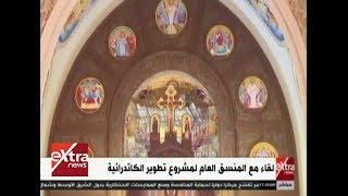 لقاء خاص لإكسترا نيوز مع المنسق العام لمشروع تطوير الكاتدرائية