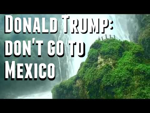 Travel tips: Listen to Donald Trump and Do NOT visit Mexico and other travel tips
