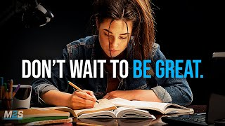 DON'T WAIT TO BE GREAT - Best Study Motivation Compilation for Success & Students