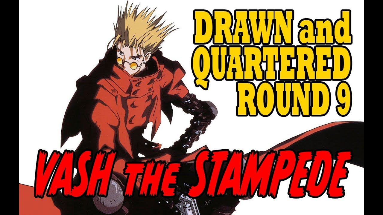 Drawn and quartered round 9 vash the stampede