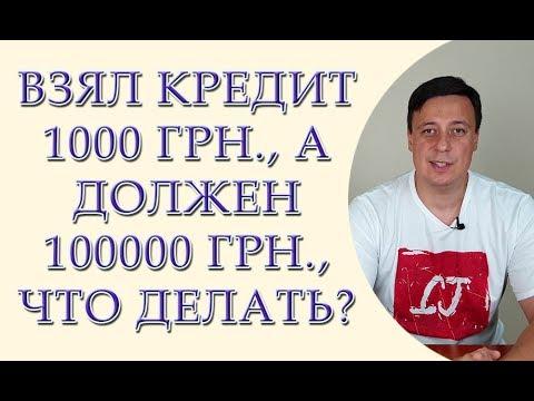 Взял кредит 1000 грн., а должен 100000 грн., что делать?