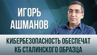 Игорь Ашманов  Кибербезопасность обеспечат КБ сталинского образца