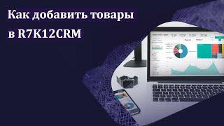Как добавить товары в R7K12CRM