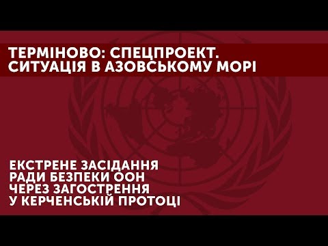 Спецпроект. Екстрене засідання Ради безпеки ООН через загострення в Керченській протоці