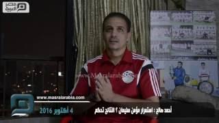 مصر العربية | أحمد صالح : استمرار مؤمن سليمان ؟ النتائج تحكم