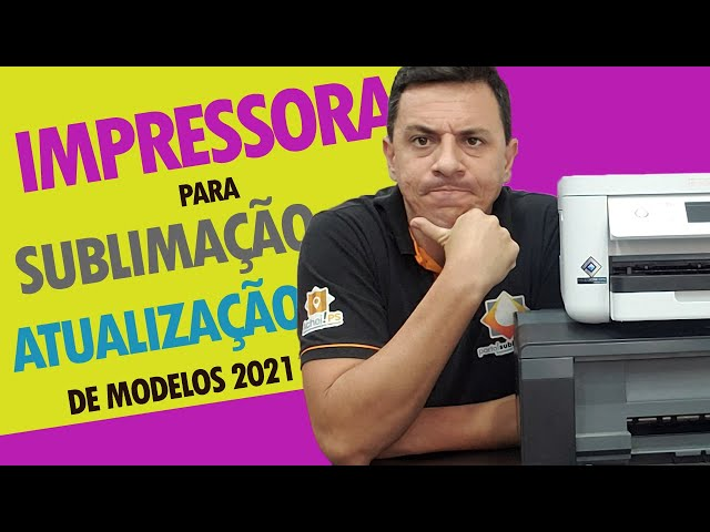 IMPRESSORAS PARA SUBLIMAÇÃO - ATUALIZAÇÃO DE MODELOS 2021