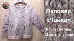 """DIY Пуловер """"Чайка""""  Расчет петель, этапы вязания."""