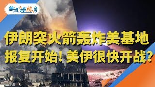 伊朗突发射10多枚火箭轰炸美军基地! 报复开始!美伊很快开战?