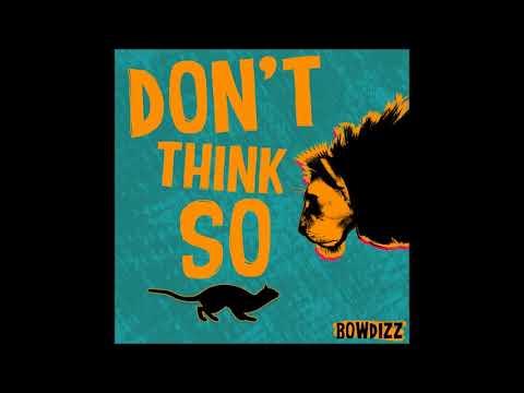 Bowdizz - Don't Think So