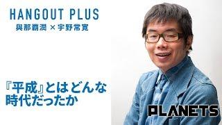 【無料部分】〈HANGOUT PLUS〉與那覇潤×宇野常寛 「『平成』とはどんな時代だったか」