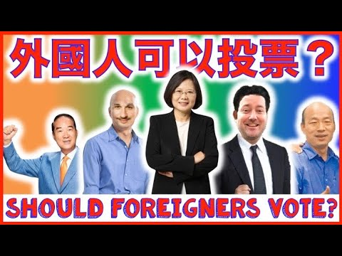 外國人可以在台灣大選中投票嗎?SHOULD foreigners be allowed to VOTE in TAIWAN'S election?