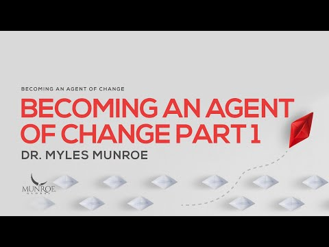 Becoming An Agent of Change Pt. 1 | Dr. Myles Munroe