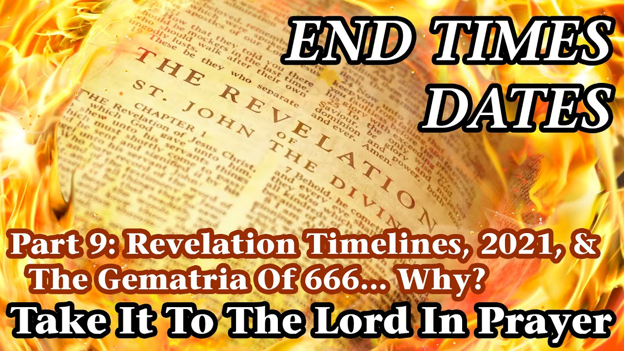 End Times Dates - Take It To The Lord In Prayer Pt 9: Revelation Timelines, 2021, & 666 Gematria