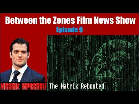 Between the Zones Film News Show: Episode 8 - Henry Cavill in Mission Impossible 6, Matrix rebooted?