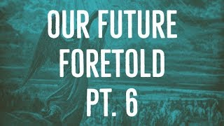 Our Future Foretold | Part 6