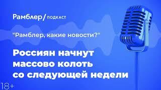 Россиян начнут массово колоть со следующей недели | «Рамблер, какие новости?» – Рамблер подкаст